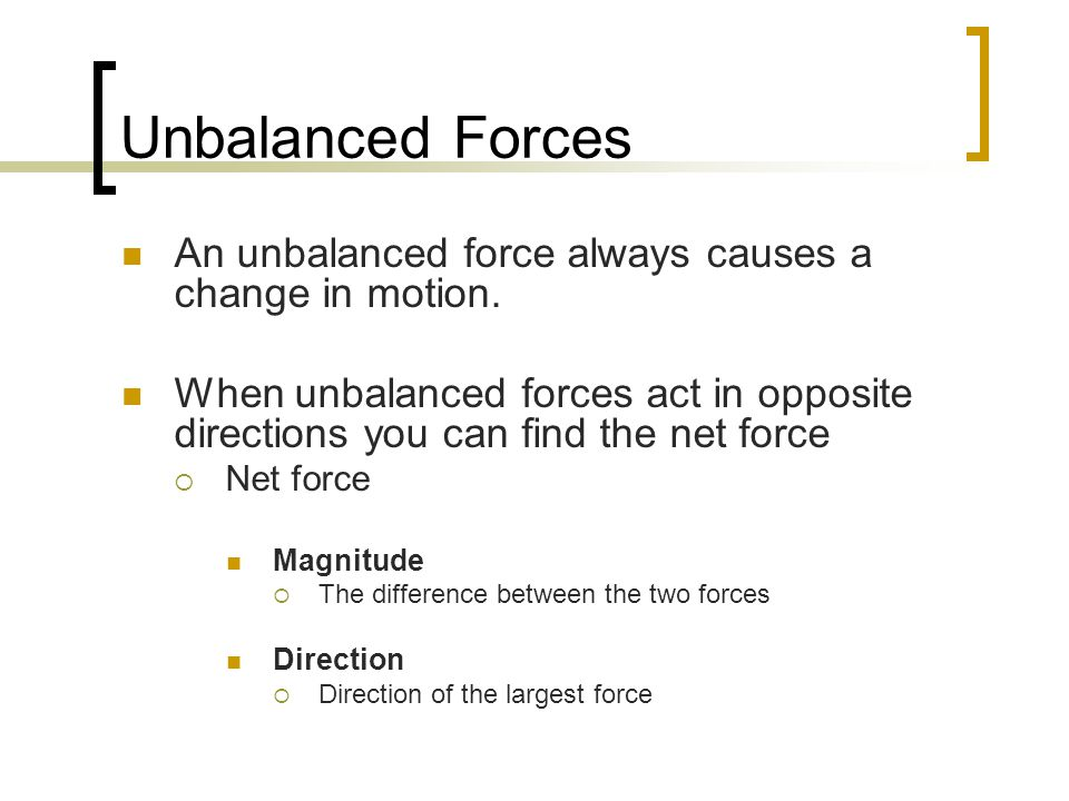 Unbalanced Forces An unbalanced force always causes a change in motion.