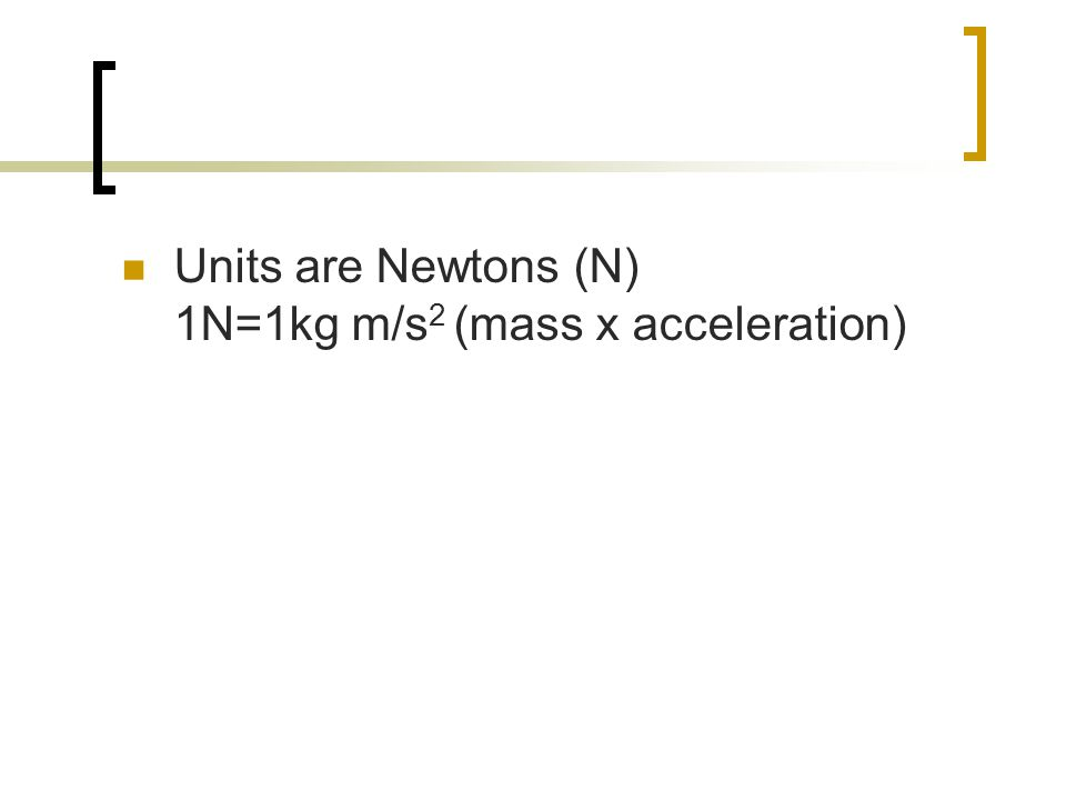 Units are Newtons (N) 1N=1kg m/s 2 (mass x acceleration)