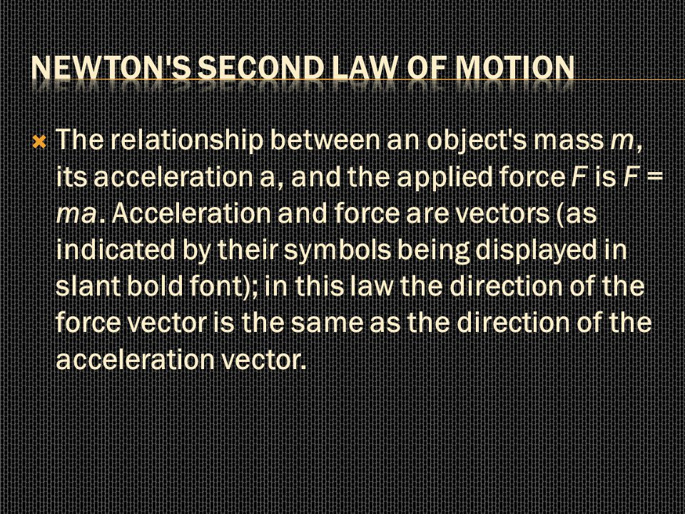 The relationship between an object's mass m, its acceleration a, and the applied force F is F = ma. Acceleration and force are vectors (as indicated