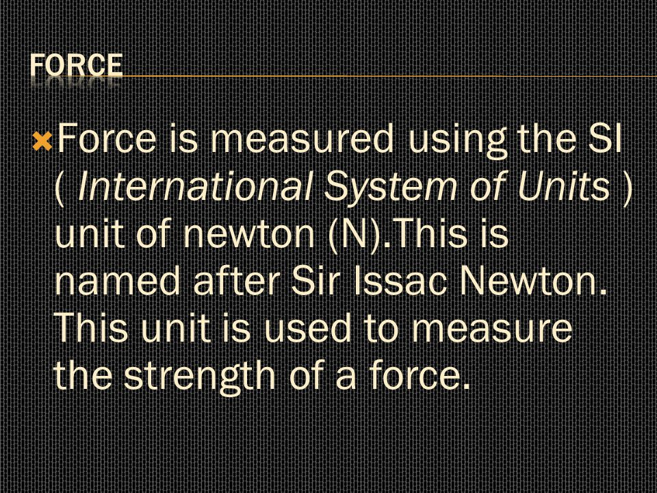  Force is measured using the SI ( International System of Units ) unit of newton (N).This is named after Sir Issac Newton. This unit is used to measu