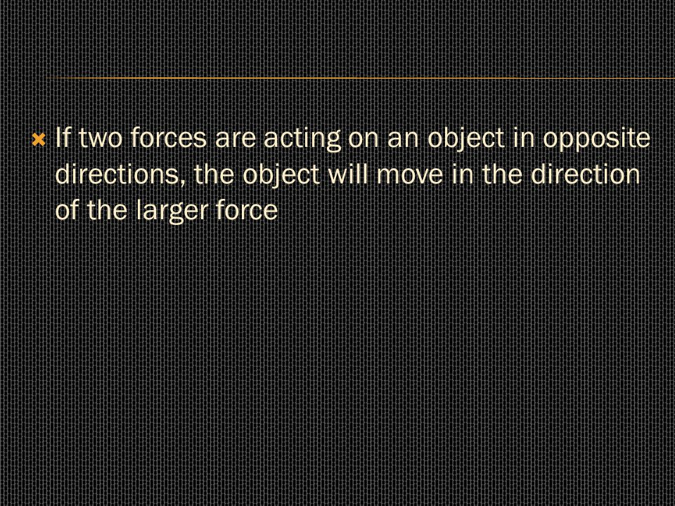  If two forces are acting on an object in opposite directions, the object will move in the direction of the larger force