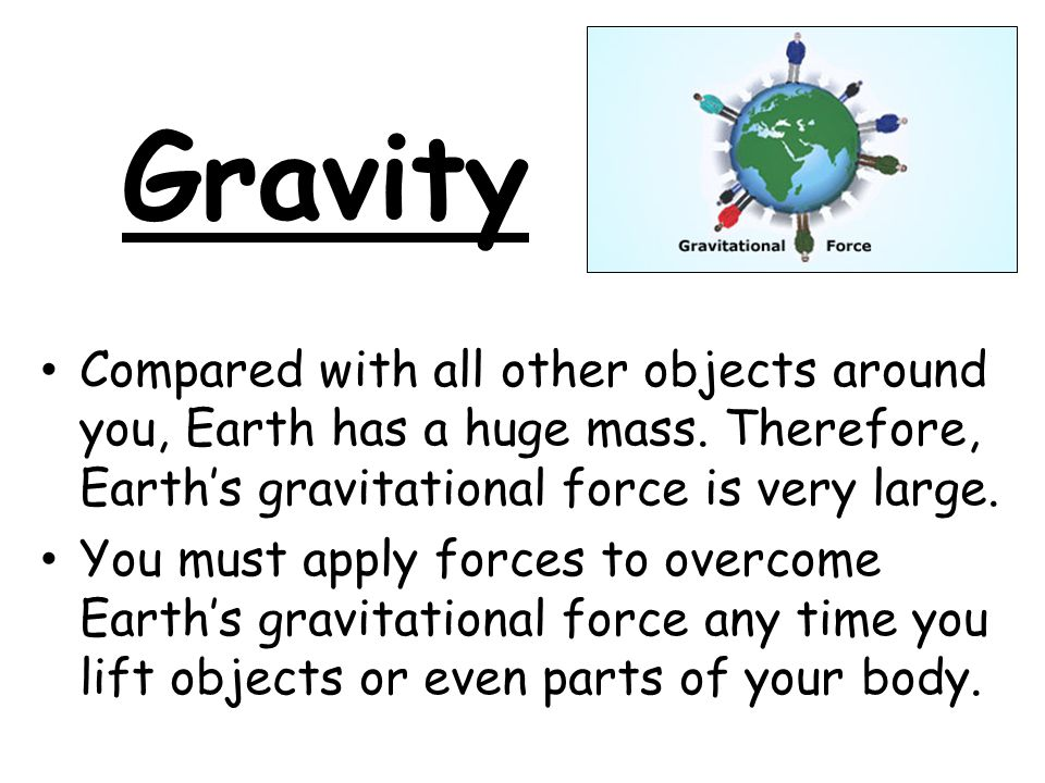 Gravity Earth's gravitational force pulls everything toward the center of Earth.