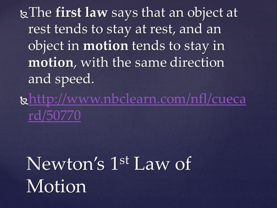  The first law says that an object at rest tends to stay at rest, and an object in motion tends to stay in motion, with the same direction and speed.