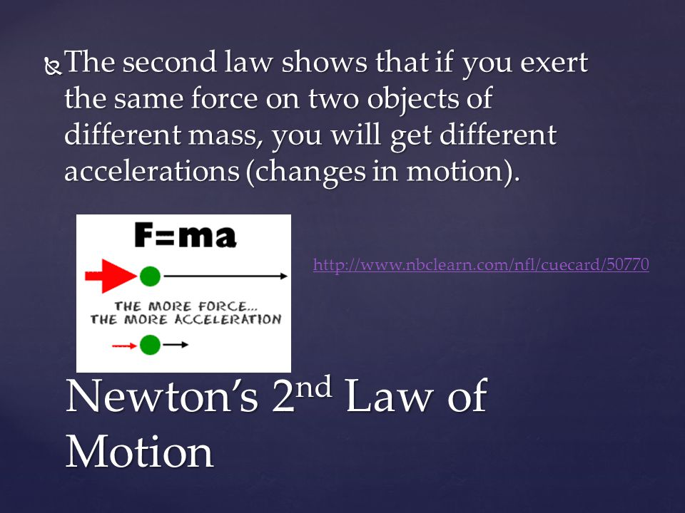  The second law shows that if you exert the same force on two objects of different mass, you will get different accelerations (changes in motion).