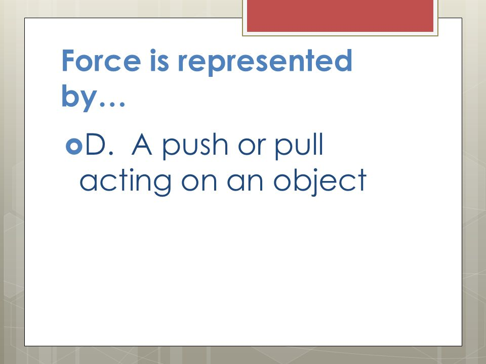 Force is represented by…  D. A push or pull acting on an object