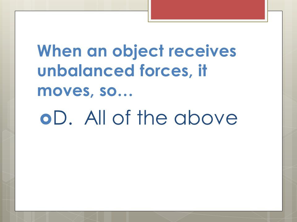 When an object receives unbalanced forces, it moves, so…  D. All of the above