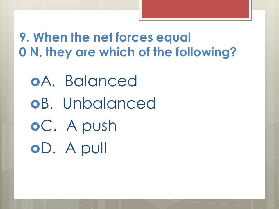 9. When the net forces equal 0 N, they are which of the following?  A. Balanced  B. Unbalanced  C. A push  D. A pull