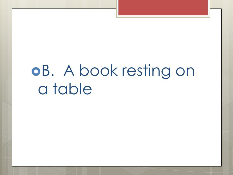  B. A book resting on a table