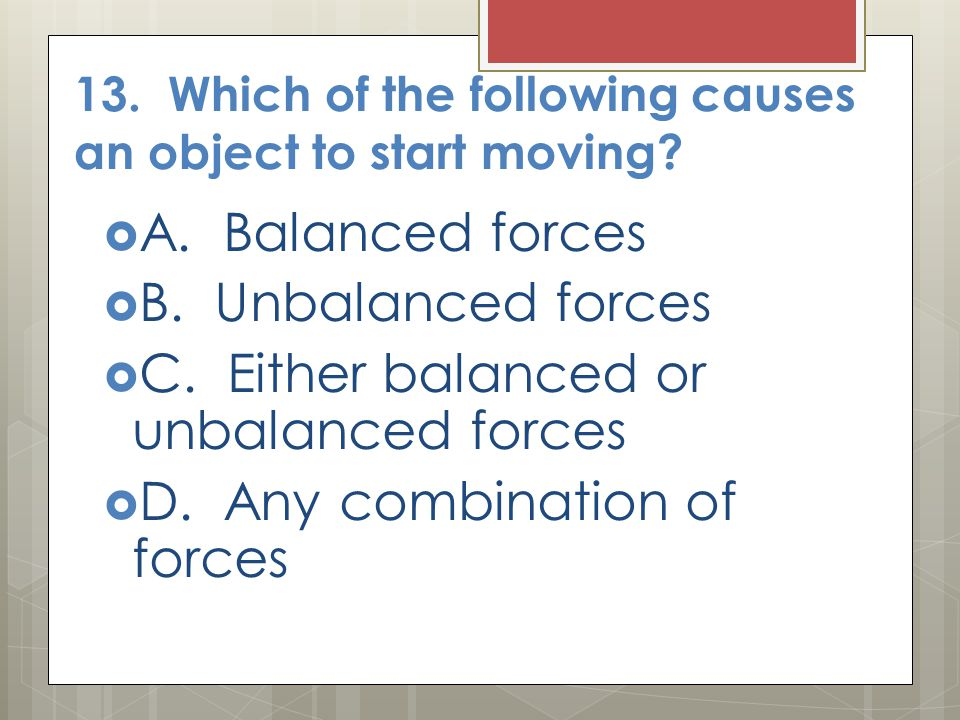 13. Which of the following causes an object to start moving?  A. Balanced forces  B. Unbalanced forces  C. Either balanced or unbalanced forces  D