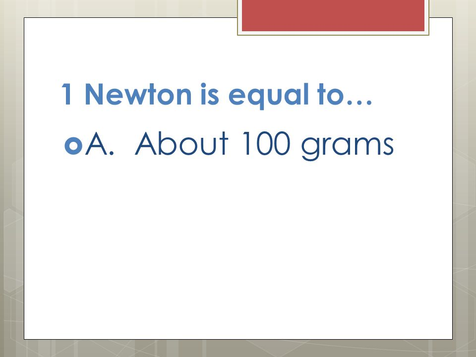 1 Newton is equal to…  A. About 100 grams