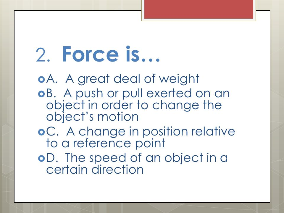 2. Force is…  A. A great deal of weight  B. A push or pull exerted on an object in order to change the object's motion  C. A change in position rel