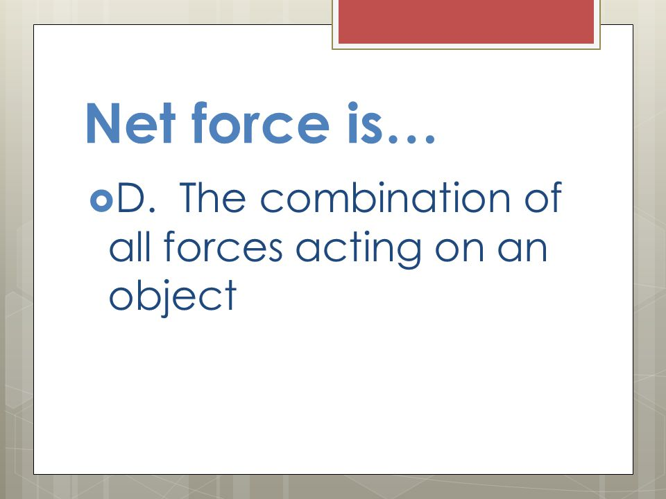 Net force is…  D. The combination of all forces acting on an object