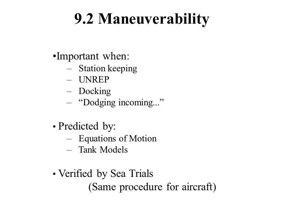 9.2 Maneuverability Important when: – Station keeping – UNREP – Docking – Dodging incoming... Predicted by: – Equations of Motion – Tank Models Verified by Sea Trials (Same procedure for aircraft)