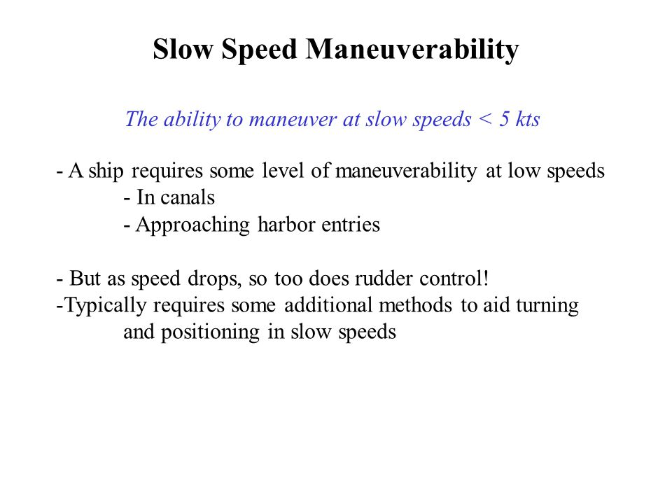 The ability to maneuver at slow speeds < 5 kts - A ship requires some level of maneuverability at low speeds - In canals - Approaching harbor entries