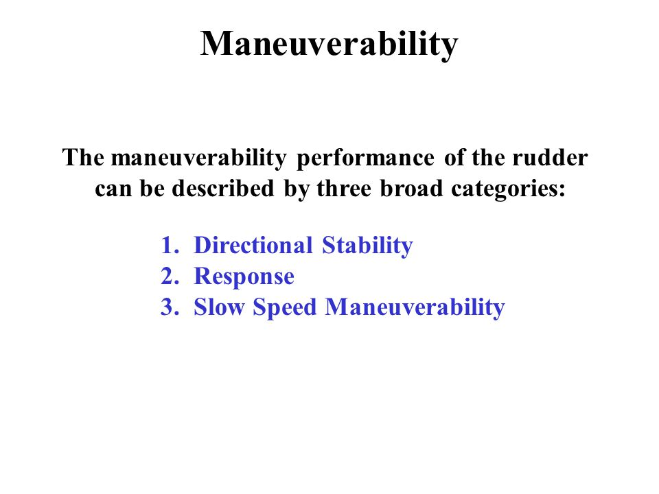 The maneuverability performance of the rudder can be described by three broad categories: 1.Directional Stability 2.Response 3.Slow Speed Maneuverability Maneuverability
