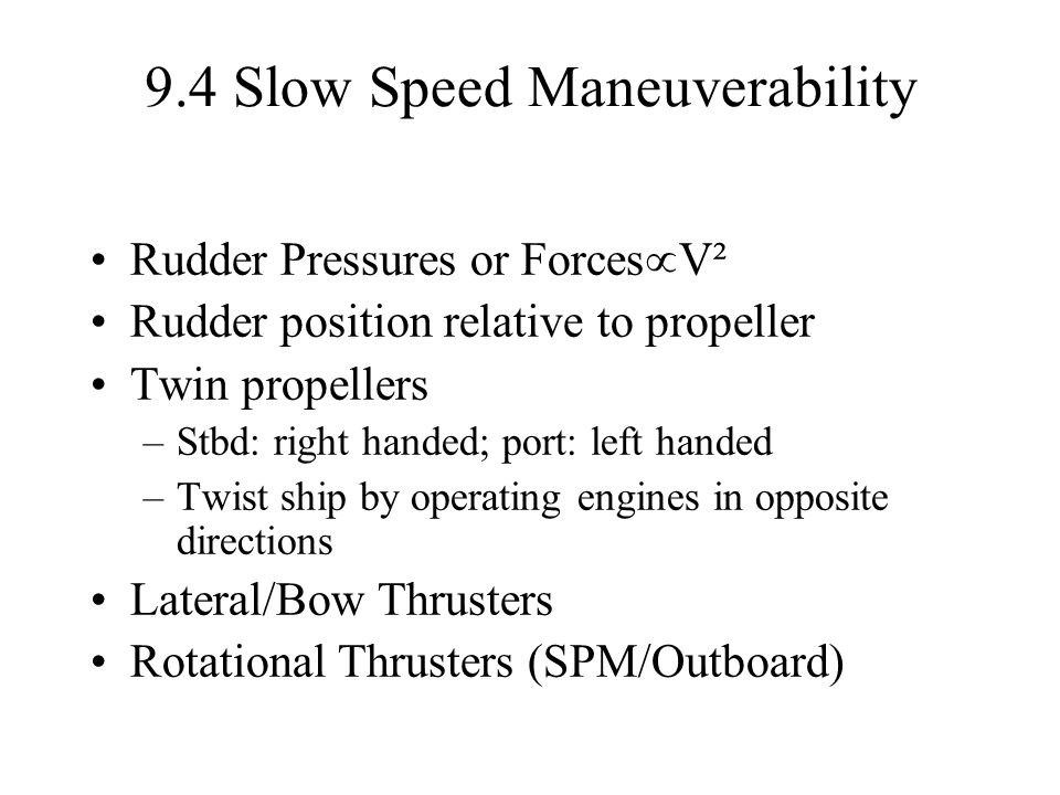 9.4 Slow Speed Maneuverability Rudder Pressures or Forces  V² Rudder position relative to propeller Twin propellers –Stbd: right handed; port: left handed –Twist ship by operating engines in opposite directions Lateral/Bow Thrusters Rotational Thrusters (SPM/Outboard)