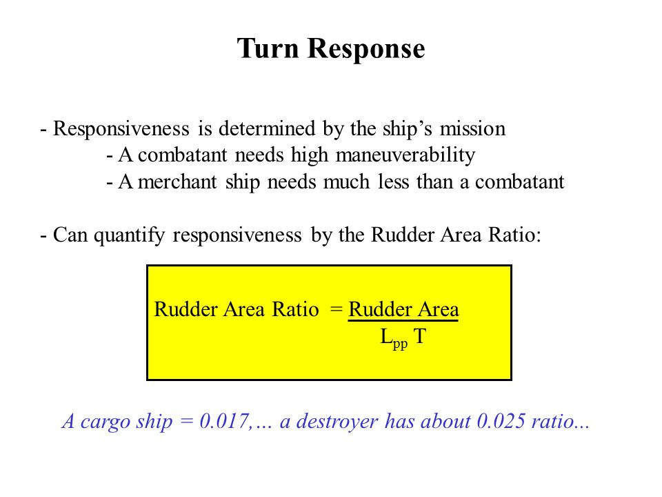 - Responsiveness is determined by the ship's mission - A combatant needs high maneuverability - A merchant ship needs much less than a combatant - Can quantify responsiveness by the Rudder Area Ratio: Rudder Area Ratio = Rudder Area L pp T A cargo ship = 0.017,… a destroyer has about 0.025 ratio...