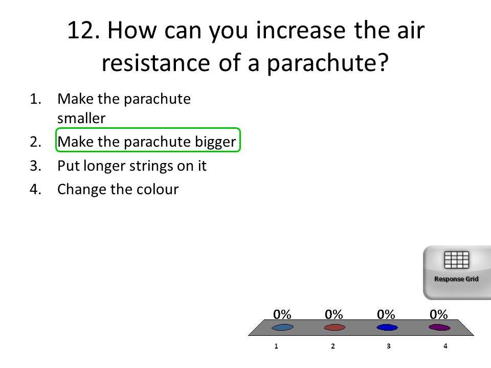 12. How can you increase the air resistance of a parachute? 1.Make the parachute smaller 2.Make the parachute bigger 3.Put longer strings on it 4.Chan