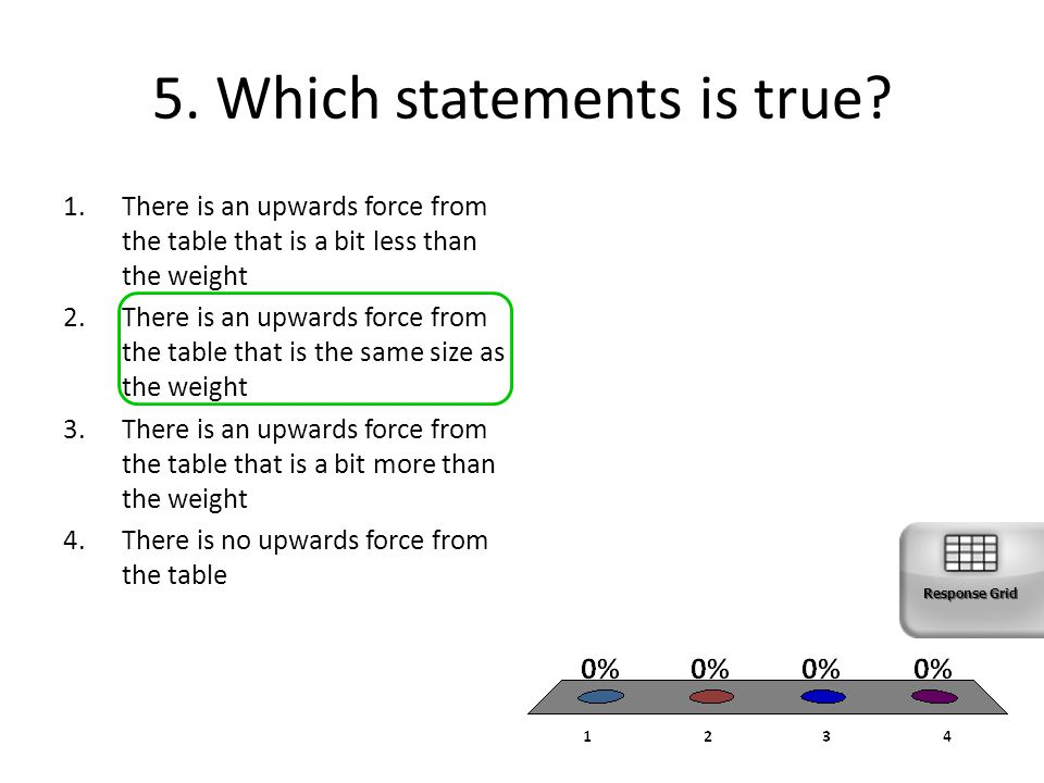 5. Which statements is true? 1.There is an upwards force from the table that is a bit less than the weight 2.There is an upwards force from the table