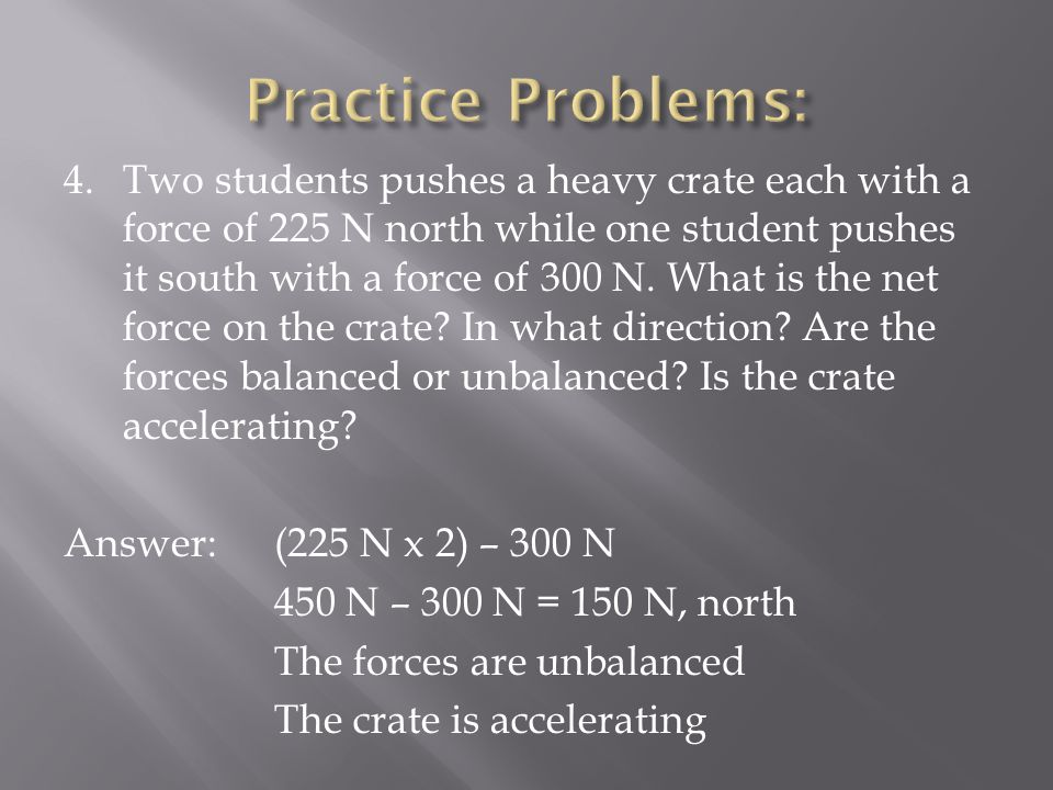 4.Two students pushes a heavy crate each with a force of 225 N north while one student pushes it south with a force of 300 N.