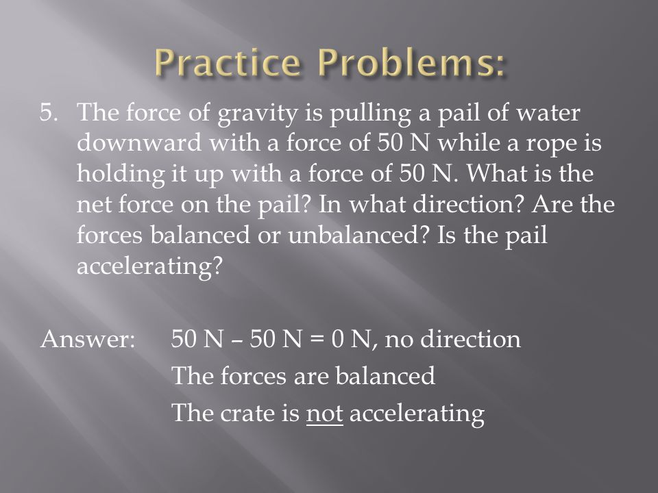 5.The force of gravity is pulling a pail of water downward with a force of 50 N while a rope is holding it up with a force of 50 N. What is the net fo
