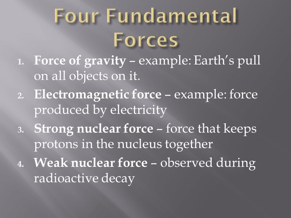 1. Force of gravity – example: Earth's pull on all objects on it. 2. Electromagnetic force – example: force produced by electricity 3. Strong nuclear