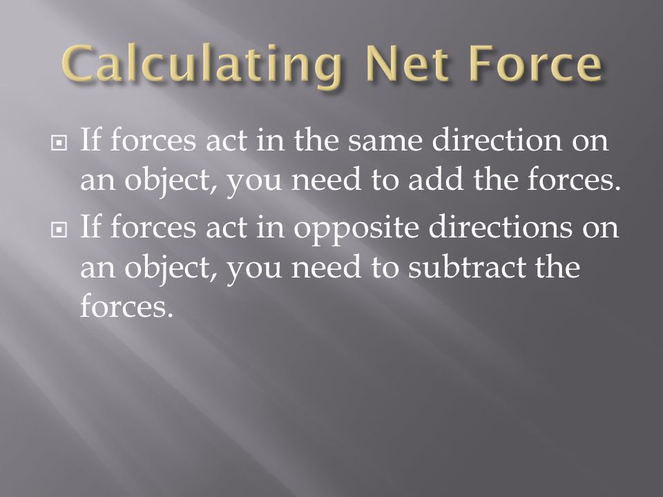  If forces act in the same direction on an object, you need to add the forces.