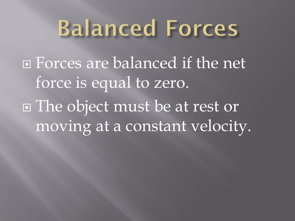  Forces are balanced if the net force is equal to zero.  The object must be at rest or moving at a constant velocity.
