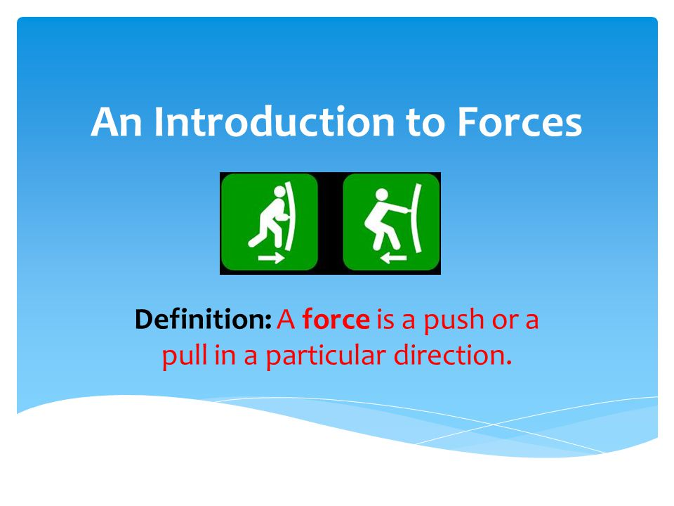 An Introduction to Forces Definition: A force is a push or a pull in a particular direction.
