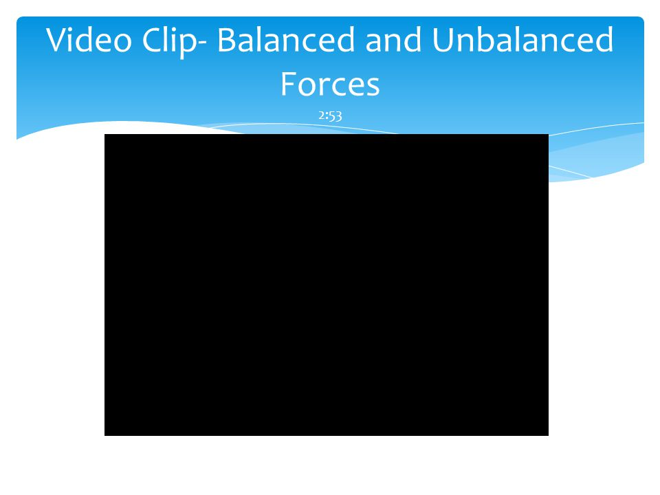 Video Clip- Balanced and Unbalanced Forces 2:53
