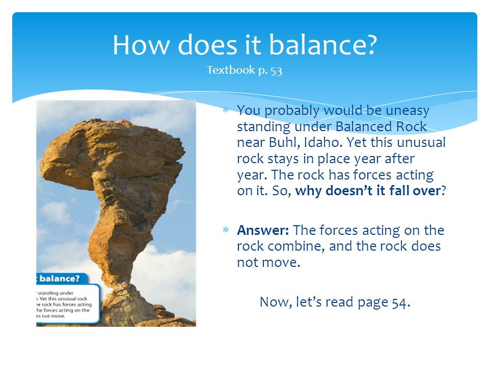 How does it balance? Textbook p. 53  You probably would be uneasy standing under Balanced Rock near Buhl, Idaho. Yet this unusual rock stays in place