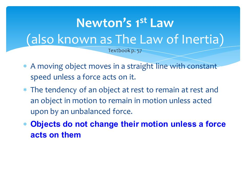 Newton's 1 st Law (also known as The Law of Inertia) Textbook p. 57  A moving object moves in a straight line with constant speed unless a force acts