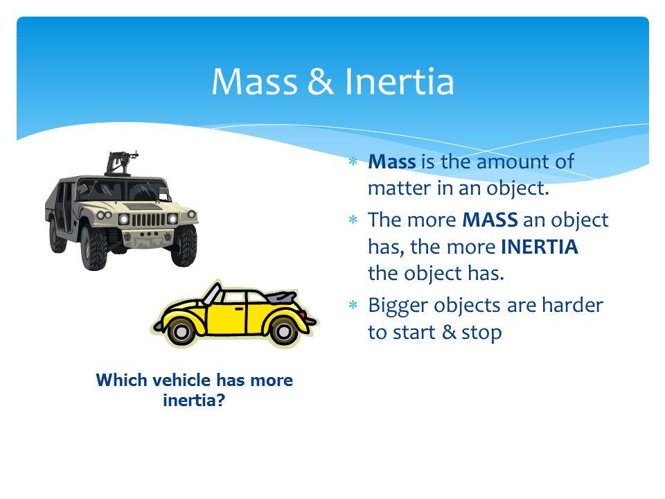 Mass & Inertia  Mass is the amount of matter in an object.  The more MASS an object has, the more INERTIA the object has.  Bigger objects are harde