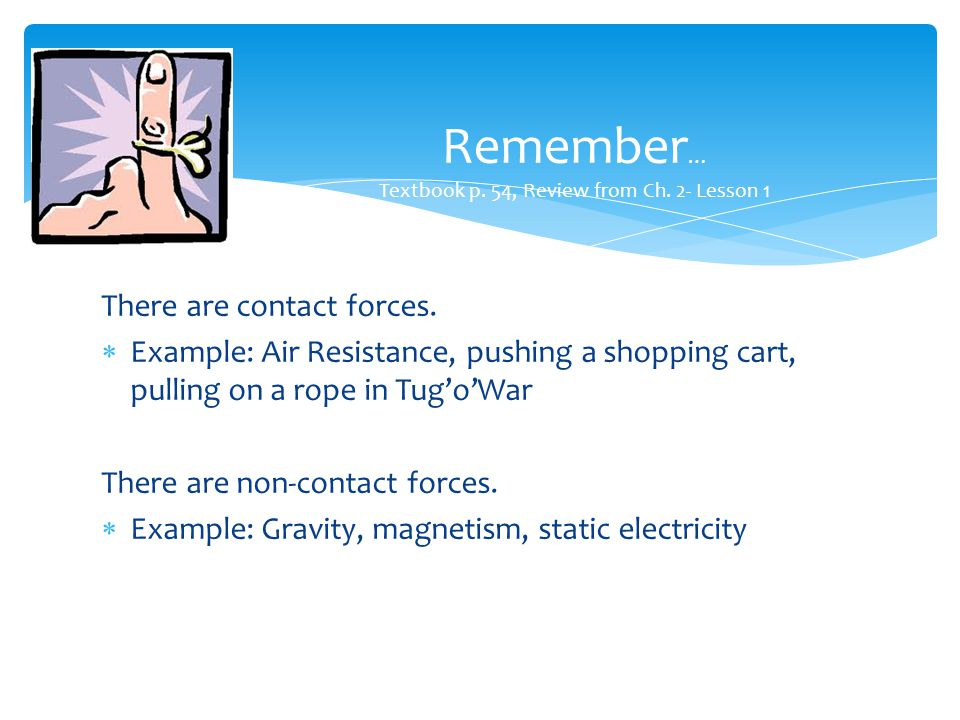 There are contact forces.  Example: Air Resistance, pushing a shopping cart, pulling on a rope in Tug'o'War There are non-contact forces.  Example: