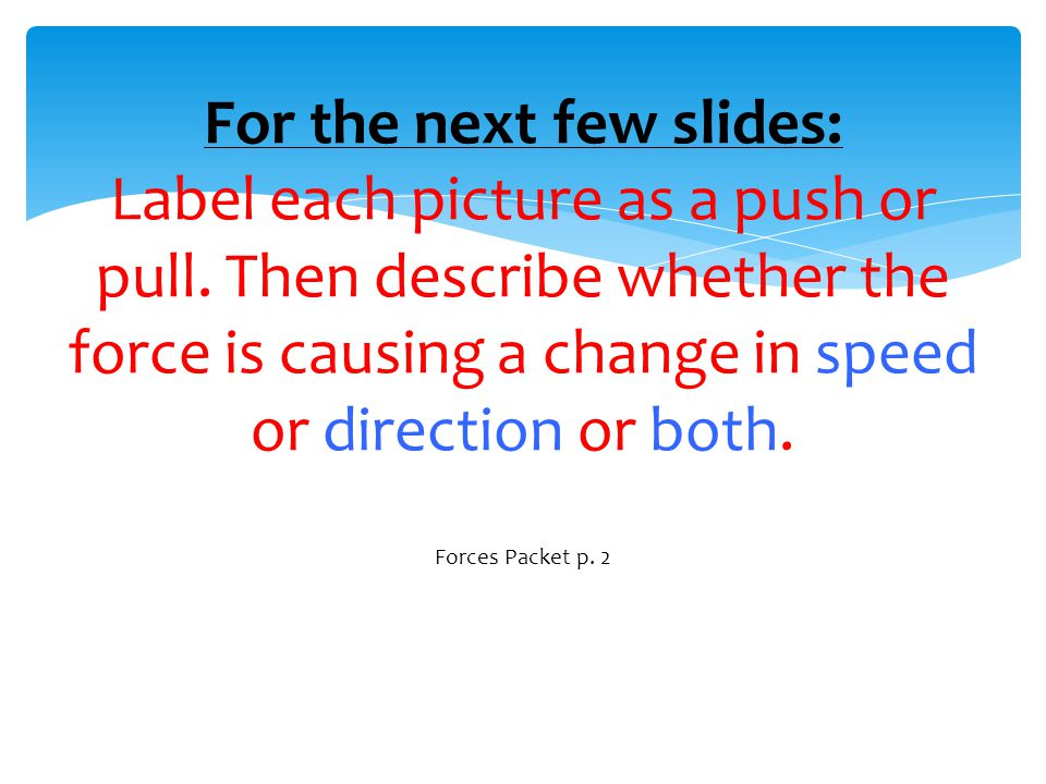 For the next few slides: Label each picture as a push or pull. Then describe whether the force is causing a change in speed or direction or both. Forc