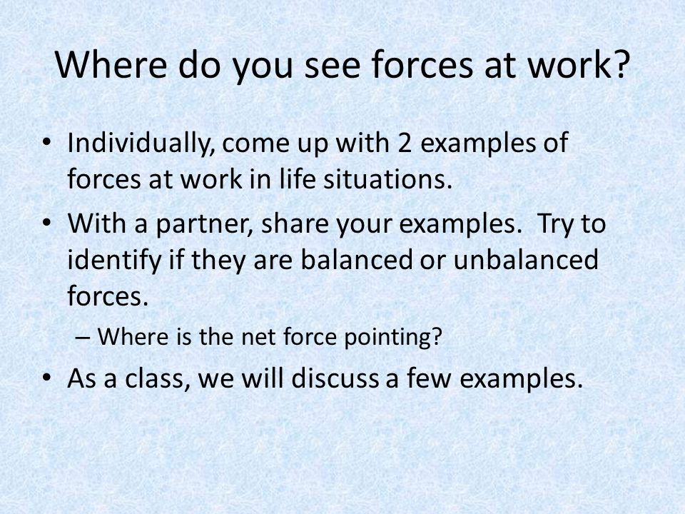 Where do you see forces at work? Individually, come up with 2 examples of forces at work in life situations. With a partner, share your examples. Try