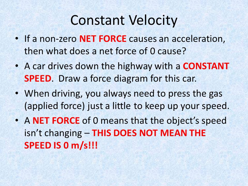 Constant Velocity If a non-zero NET FORCE causes an acceleration, then what does a net force of 0 cause? A car drives down the highway with a CONSTANT