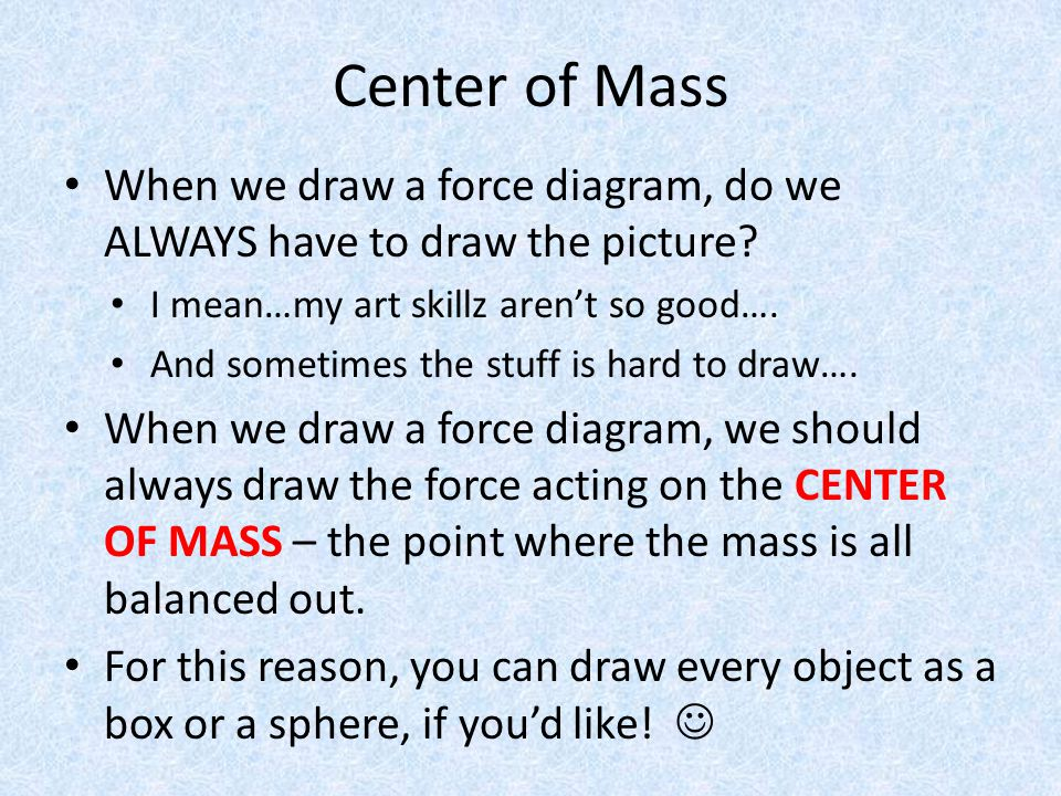 Center of Mass When we draw a force diagram, do we ALWAYS have to draw the picture? I mean…my art skillz aren't so good…. And sometimes the stuff is h