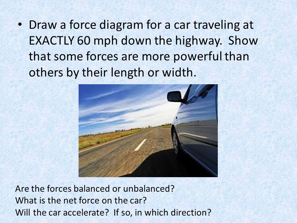 Draw a force diagram for a car traveling at EXACTLY 60 mph down the highway. Show that some forces are more powerful than others by their length or wi