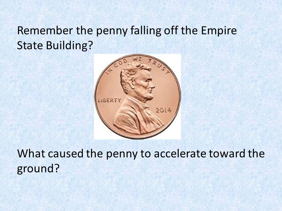 Remember the penny falling off the Empire State Building? What caused the penny to accelerate toward the ground?