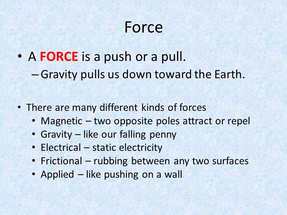 Force A FORCE is a push or a pull. – Gravity pulls us down toward the Earth. There are many different kinds of forces Magnetic – two opposite poles at