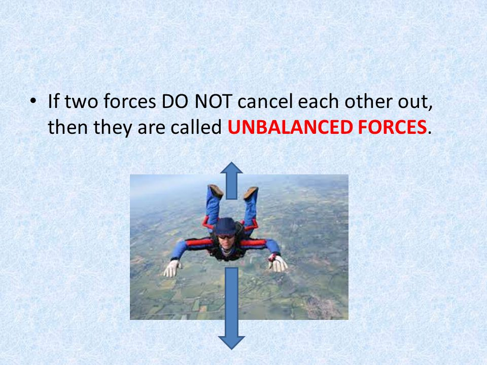 If two forces DO NOT cancel each other out, then they are called UNBALANCED FORCES.