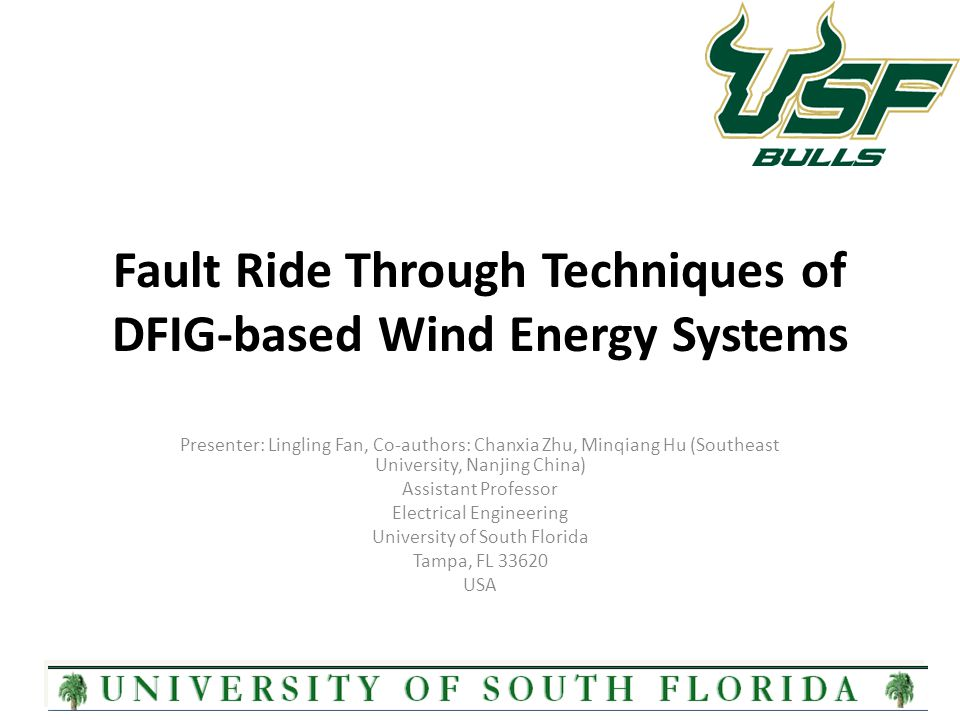 Fault Ride Through Techniques of DFIG-based Wind Energy Systems Presenter: Lingling Fan, Co-authors: Chanxia Zhu, Minqiang Hu (Southeast University, Nanjing China) Assistant Professor Electrical Engineering University of South Florida Tampa, FL 33620 USA 1