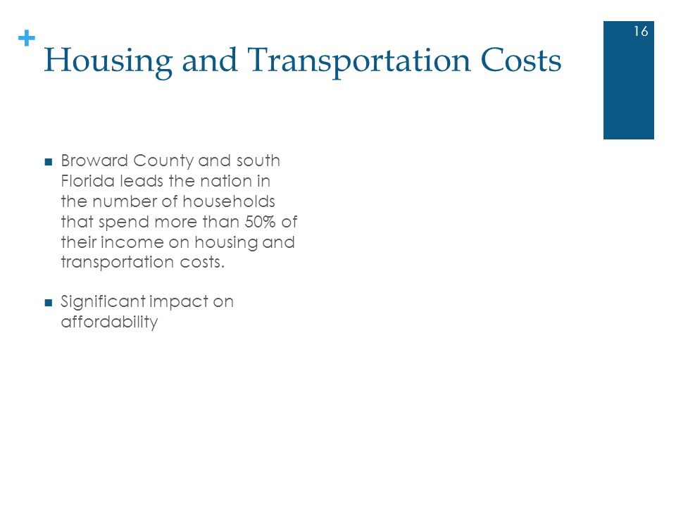 + Housing and Transportation Costs 16 Broward County and south Florida leads the nation in the number of households that spend more than 50% of their