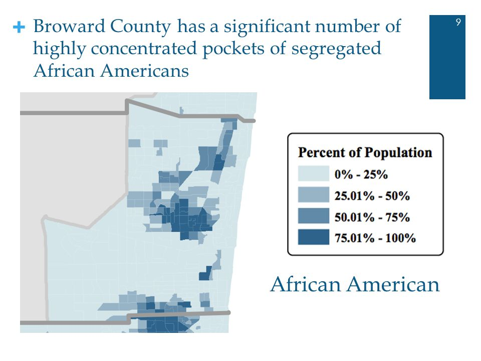 + African American 9 Broward County has a significant number of highly concentrated pockets of segregated African Americans