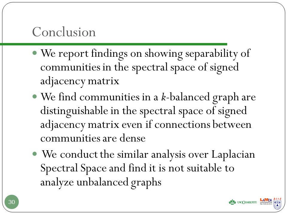 Conclusion We report findings on showing separability of communities in the spectral space of signed adjacency matrix We find communities in a k-balanced graph are distinguishable in the spectral space of signed adjacency matrix even if connections between communities are dense We conduct the similar analysis over Laplacian Spectral Space and find it is not suitable to analyze unbalanced graphs 30