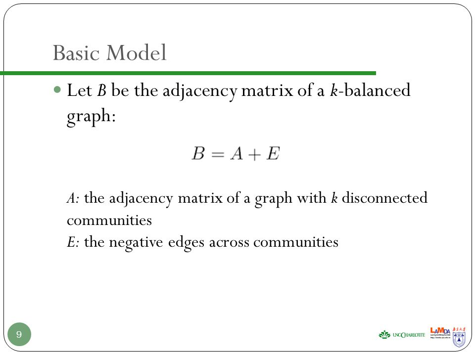 Basic Model Let B be the adjacency matrix of a k-balanced graph: A: the adjacency matrix of a graph with k disconnected communities E: the negative edges across communities 9