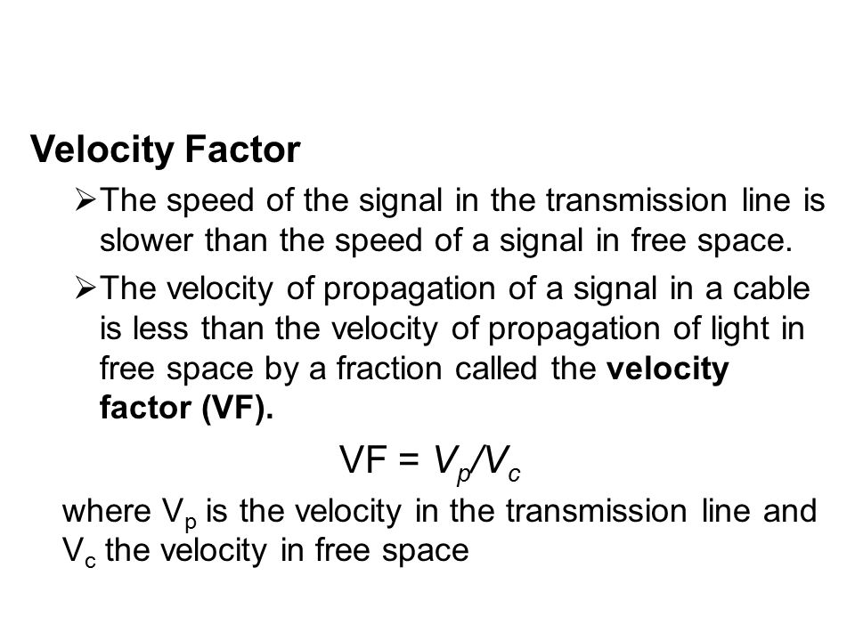Velocity Factor  The speed of the signal in the transmission line is slower than the speed of a signal in free space.  The velocity of propagation o
