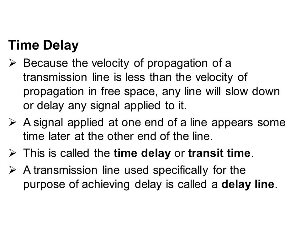 Time Delay  Because the velocity of propagation of a transmission line is less than the velocity of propagation in free space, any line will slow dow