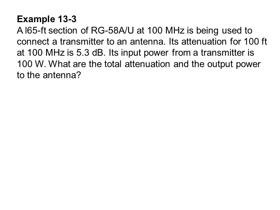 Example 13-3 A l65-ft section of RG-58A/U at 100 MHz is being used to connect a transmitter to an antenna. Its attenuation for 100 ft at 100 MHz is 5.